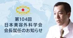 第104回 日本美容外科学会 会長就任のお知らせ